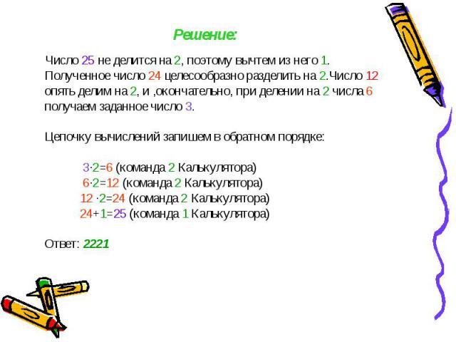 Число 25 не делится на 2, поэтому вычтем из него 1. Полученное число 24 целесообразно разделить на 2.Число 12 опять делим на 2, и ,окончательно, при делении на 2 числа 6 получаем заданное число 3. Цепочку вычислений запишем в обратном порядке: 3·2=6…