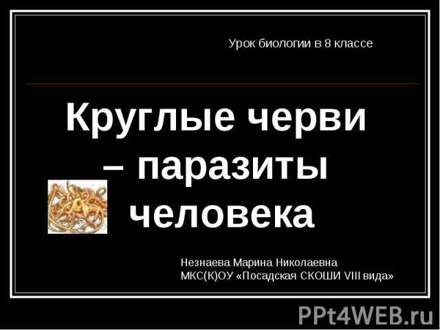 Круглые черви – паразиты человека Урок биологии в 8 классе Незнаева Марина НиколаевнаМКС(К)ОУ «Посадская СКОШИ VIII вида»