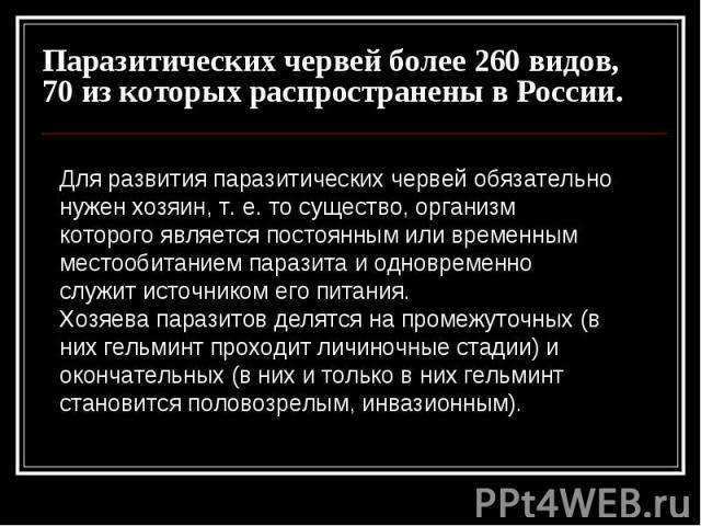 Паразитических червей более 260 видов, 70 из которых распространены в России. Для развития паразитических червей обязательно нужен хозяин, т. е. то существо, организм которого является постоянным или временным местообитанием паразита и одновременно …