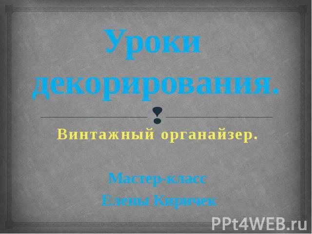 Уроки декорирования. Винтажный органайзер Мастер-класс Елены Киричек