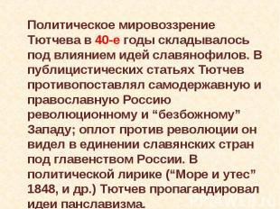 Политическое мировоззрение Тютчева в 40-е годы складывалось под влиянием идей сл