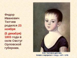 Федор Иванович Тютчев родился 23 ноября (5 декабря) 1803 года в селе Овстуг Орло