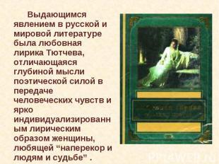 Выдающимся явлением в русской и мировой литературе была любовная лирика Тютчева,
