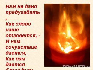 Нам не дано предугадать,Как слово наше отзовется, -И нам сочувствие дается,Как н