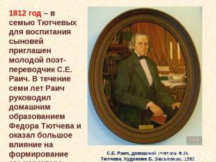 1812 год – в семью Тютчевых для воспитания сыновей приглашен молодой поэт-перево