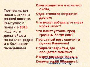 Тютчев начал писать стихи в ранней юности. Выступил в печати в 1819 году, но в д