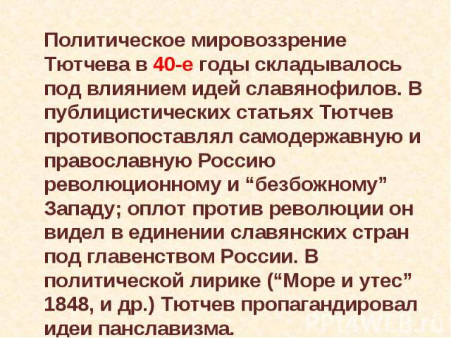 """Политическое мировоззрение Тютчева в 40-е годы складывалось под влиянием идей славянофилов. В публицистических статьях Тютчев противопоставлял самодержавную и православную Россию революционному и """"безбожному"""" Западу; оплот против революции он видел …"""