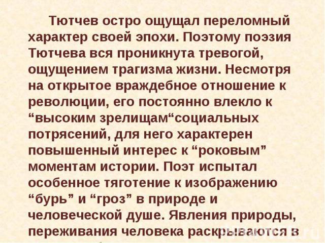 """Тютчев остро ощущал переломный характер своей эпохи. Поэтому поэзия Тютчева вся проникнута тревогой, ощущением трагизма жизни. Несмотря на открытое враждебное отношение к революции, его постоянно влекло к """"высоким зрелищам""""социальных потрясений, для…"""