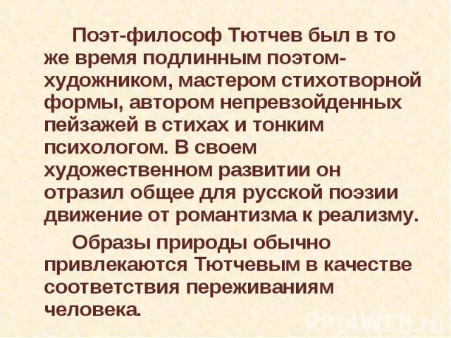Поэт-философ Тютчев был в то же время подлинным поэтом-художником, мастером стихотворной формы, автором непревзойденных пейзажей в стихах и тонким психологом. В своем художественном развитии он отразил общее для русской поэзии движение от романтизма…