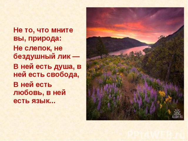 Не то, что мните вы, природа:Не слепок, не бездушный лик —В ней есть душа, в ней есть свобода,В ней есть любовь, в ней есть язык...