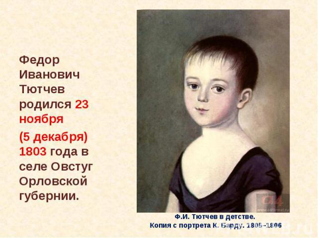 Федор Иванович Тютчев родился 23 ноября (5 декабря) 1803 года в селе Овстуг Орловской губернии. Ф.И. Тютчев в детстве. Копия с портрета К. Барду. 1805–1806