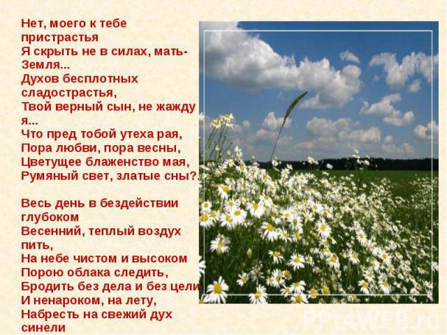 Нет, моего к тебе пристрастьяЯ скрыть не в силах, мать-Земля...Духов бесплотных сладострастья,Твой верный сын, не жажду я...Что пред тобой утеха рая,Пора любви, пора весны,Цветущее блаженство мая,Румяный свет, златые сны?..Весь день в бездействии гл…