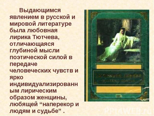"""Выдающимся явлением в русской и мировой литературе была любовная лирика Тютчева, отличающаяся глубиной мысли поэтической силой в передаче человеческих чувств и ярко индивидуализированным лирическим образом женщины, любящей """"наперекор и людям и судьбе"""" ."""