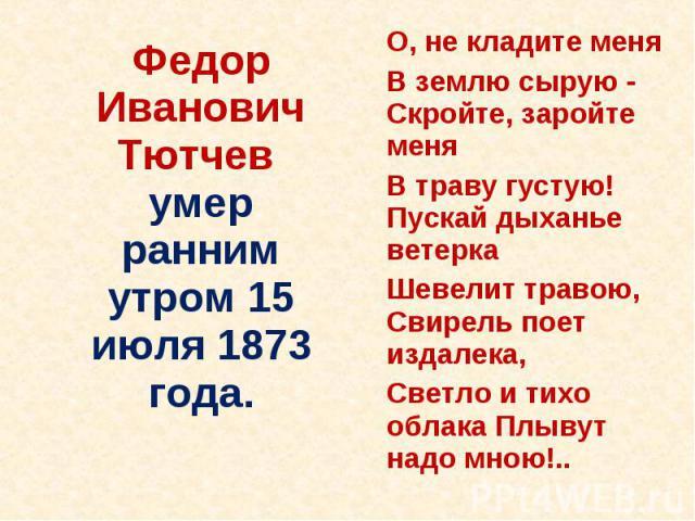 Федор Иванович Тютчев умер раннимутром 15 июля 1873 года. О, не кладите меня В землю сырую - Скройте, заройте меня В траву густую! Пускай дыханье ветерка Шевелит травою, Свирель поет издалека, Светло и тихо облака Плывут надо мною!..