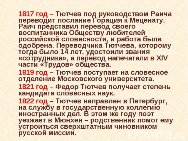 1817 год – Тютчев под руководством Раича переводит послание Горация к Меценату. Раич представил перевод своего воспитанника Обществу любителей российской словесности, и работа была одобрена. Переводчика Тютчева, которому тогда было 14 лет, удостоили…