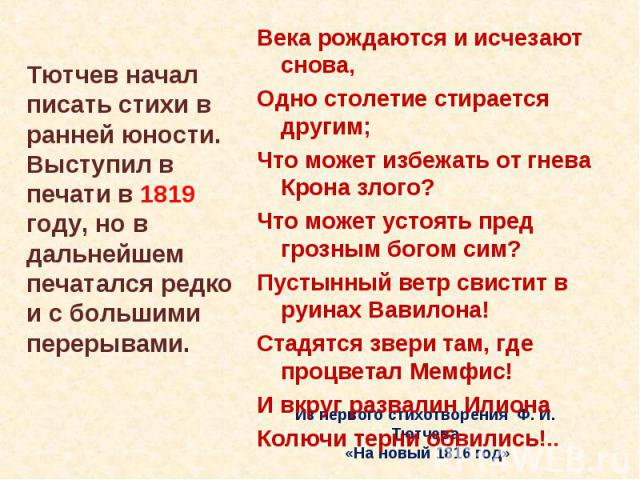Тютчев начал писать стихи в ранней юности. Выступил в печати в 1819 году, но в дальнейшем печатался редко и с большими перерывами. Века рождаются и исчезают снова,Одно столетие стирается другим;Что может избежать от гнева Крона злого?Что может устоя…