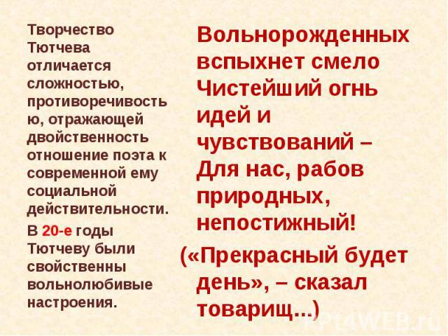 Творчество Тютчева отличается сложностью, противоречивостью, отражающей двойственность отношение поэта к современной ему социальной действительности. В 20-е годы Тютчеву были свойственны вольнолюбивые настроения. Вольнорожденных вспыхнет смело Чисте…