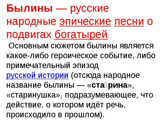 Былины— русские народные эпические песни о подвигах богатырей. Основным сюжетом былины является какое-либо героическое событие, либо примечательный эпизод русской истории (отсюда народное название былины— «старина», «старинушка», подразумевающее, …