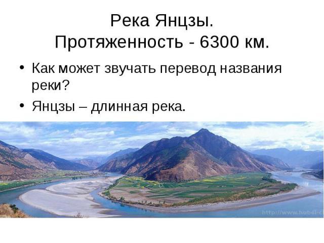 Река Янцзы.Протяженность - 6300км. Как может звучать перевод названия реки?Янцзы – длинная река.