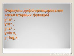 Формулы дифференцирования элементарных функцийy=ax , y=ex , y=xa , y=ln x, y=log