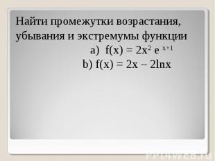 Найти промежутки возрастания, убывания и экстремумы функции a) f(x) = 2x2 e x+1
