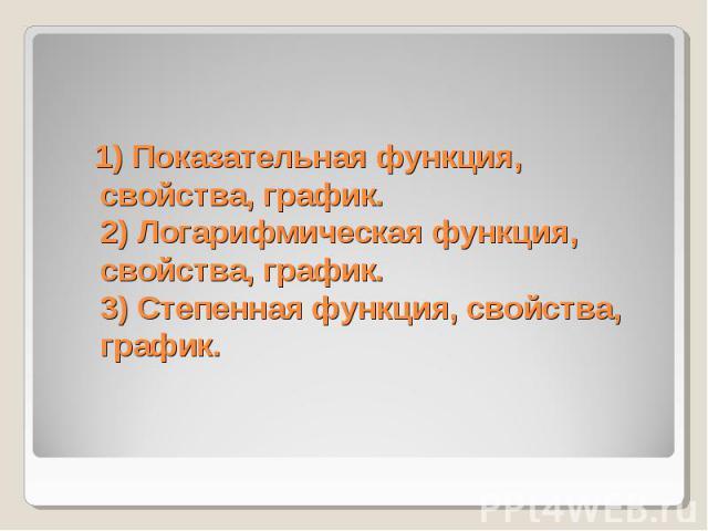1) Показательная функция, свойства, график. 2) Логарифмическая функция,свойства, график.3) Степенная функция, свойства, график.