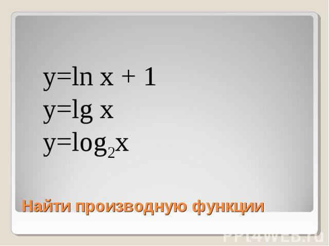 y=ln x + 1y=lg xy=log2x Найти производную функции