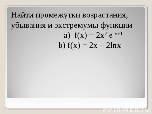 Найти промежутки возрастания, убывания и экстремумы функции a) f(x) = 2x2 e x+1 b) f(x) = 2x – 2lnx