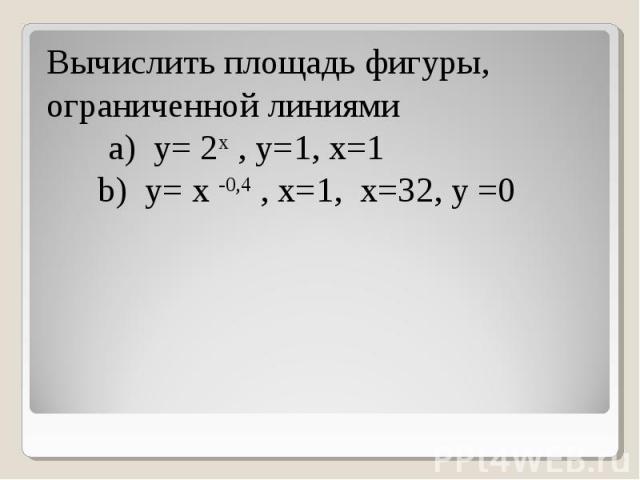 Вычислить площадь фигуры, ограниченной линиями a) y= 2x , y=1, x=1 b) y= x -0,4 , x=1, x=32, y =0