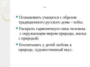 Познакомить учащихся с образом традиционного русского дома – избы;Раскрыть гармо