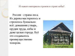 Из какого материала строили и строят избы? Россия - страна леса. Из дерева масте