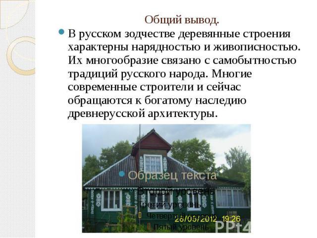 Общий вывод.В русском зодчестве деревянные строения характерны нарядностью и живописностью. Их многообразие связано с самобытностью традиций русского народа. Многие современные строители и сейчас обращаются к богатому наследию древнерусской архитектуры.