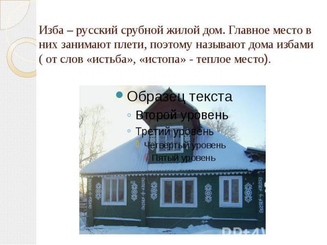 Изба – русский срубной жилой дом. Главное место в них занимают плети, поэтому называют дома избами ( от слов «истьба», «истопа» - теплое место).