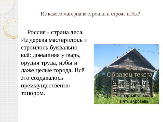 Из какого материала строили и строят избы? Россия - страна леса. Из дерева мастерилось и строилось буквально всё: домашняя утварь, орудия труда, избы и даже целые города. Всё это создавалось преимущественно топором.