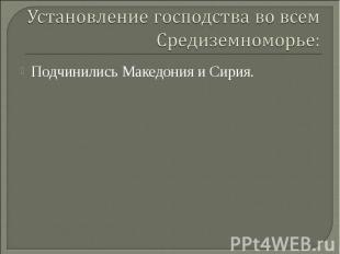 Установление господства во всем Средиземноморье: Подчинились Македония и Сирия.