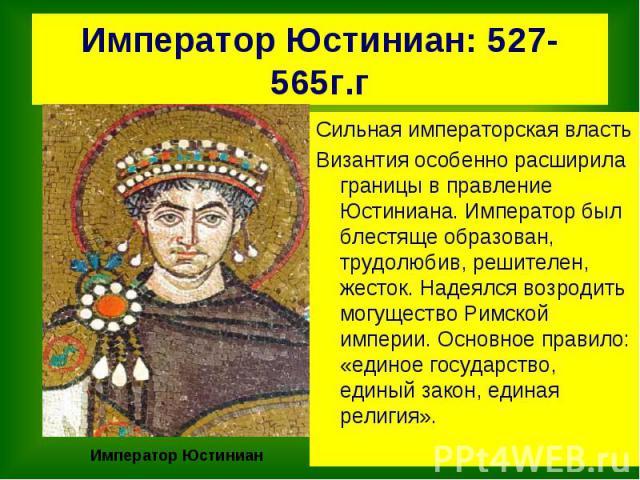 Император Юстиниан: 527-565г.г Сильная императорская властьВизантия особенно расширила границы в правление Юстиниана. Император был блестяще образован, трудолюбив, решителен, жесток. Надеялся возродить могущество Римской империи. Основное правило: «…