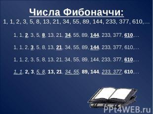 Числа Фибоначчи:1, 1, 2, 3, 5, 8, 13, 21, 34, 55, 89, 144, 233, 377, 610,…1, 1,