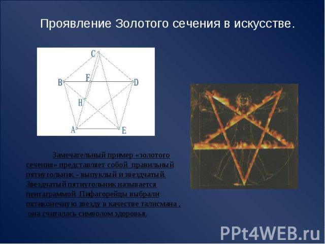 Проявление Золотого сечения в искусстве. Замечательный пример «золотого сечения» представляет собой правильный пятиугольник - выпуклый и звездчатый.Звездчатый пятиугольник называется пентаграммой. Пифагорейцы выбрали пятиконечную звезду в качестве т…