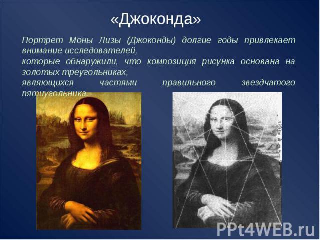 «Джоконда» Портрет Моны Лизы (Джоконды) долгие годы привлекает внимание исследователей, которые обнаружили, что композиция рисунка основана на золотых треугольниках, являющихся частями правильного звездчатого пятиугольника.
