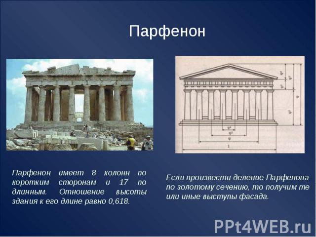 Парфенон Парфенон имеет 8 колонн по коротким сторонам и 17 по длинным. Отношение высоты здания к его длине равно 0,618. Если произвести деление Парфенона по золотому сечению, то получим те или иные выступы фасада.