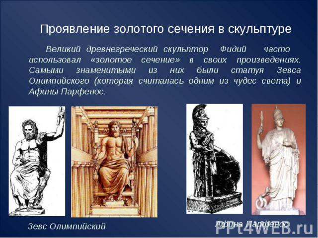 Проявление золотого сечения в скульптуре Великий древнегреческий скульптор Фидий часто использовал «золотое сечение» в своих произведениях. Самыми знаменитыми из них были статуя ЗевсаОлимпийского (которая считалась одним из чудес света) и Афины Парфенос.