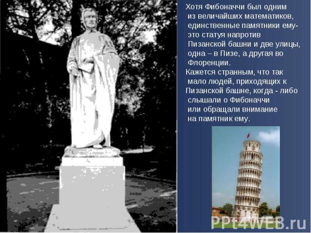 Хотя Фибоначчи был одним из величайших математиков, единственные памятники ему- это статуя напротив Пизанской башни и две улицы, одна – в Пизе, а другая во Флоренции. Кажется странным, что так мало людей, приходящих к Пизанской башне, когда - либо с…