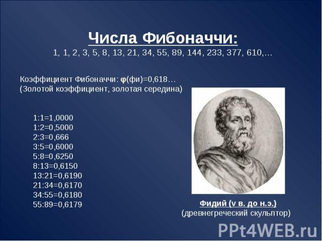 Числа Фибоначчи:1, 1, 2, 3, 5, 8, 13, 21, 34, 55, 89, 144, 233, 377, 610,… Коэффициент Фибоначчи: φ(фи)=0,618…(Золотой коэффициент, золотая середина) 1:1=1,0000 1:2=0,5000 2:3=0,666 3:5=0,6000 5:8=0,6250 8:13=0,6150 13:21=0,6190 21:34=0,6170 34:55=0…