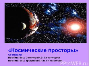 «Космические просторы»Составили:Воспитатель: Соколова И.В. I-я категорияВоспитат