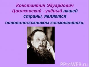 Константин Эдуардович Циолковский - учёный нашей страны, является основоположник