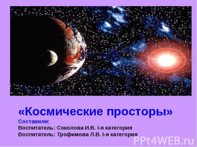 «Космические просторы»Составили:Воспитатель: Соколова И.В. I-я категорияВоспитатель: Трофимова Л.В. I-я категория