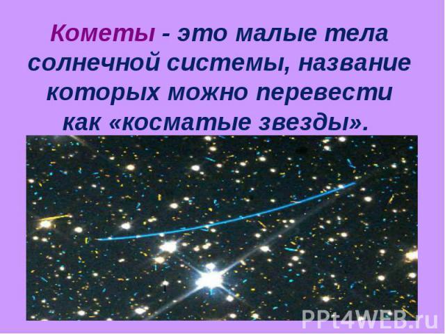 Кометы - это малые тела солнечной системы, название которых можно перевести как «косматые звезды».