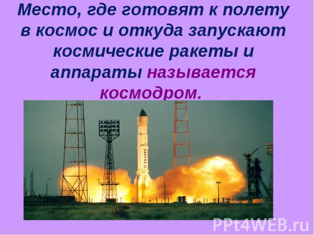 Место, где готовят к полету в космос и откуда запускают космические ракеты и аппараты называется космодром.