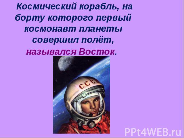 Космический корабль, на борту которого первый космонавт планеты совершил полёт, назывался Восток.