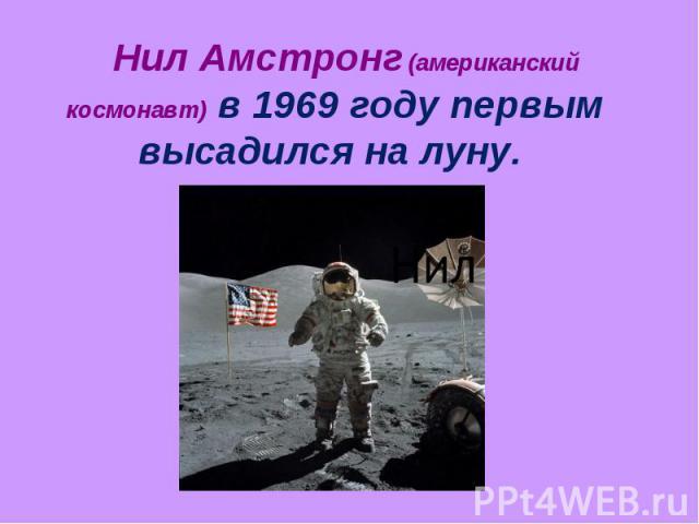 Нил Амстронг (американский космонавт) в 1969 году первым высадился на луну.